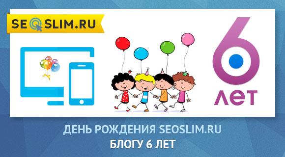 Шестой День Рождения блога seoslim.ru